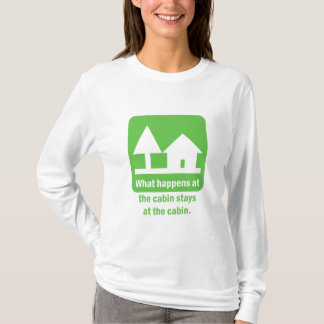 What happens at the cabin stays at the cabin. T-Shirt