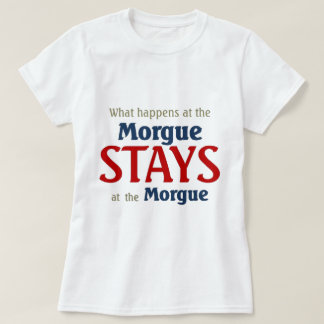 What happens at the morgue stays at the morgue T-Shirt