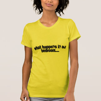 What happens in our bedroom.... T-Shirt