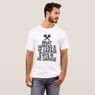 WHAT HAPPENS IN THE GARAGE STAYS IN THE GARAGE . T-Shirt
