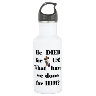 What have we done for him? water bottle
