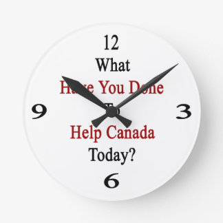 What Have You Done To Help Canada Today Round Wallclock