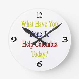 What Have You Done To Help Colombia Today? Round Wall Clocks