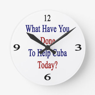 What Have You Done To Help Cuba Today? Round Wall Clocks