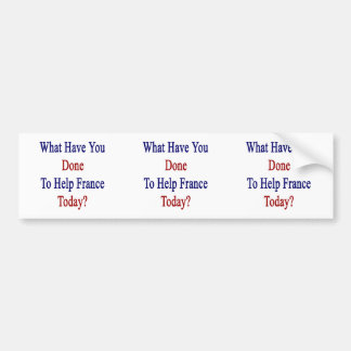 What Have You Done To Help France Today? Car Bumper Sticker