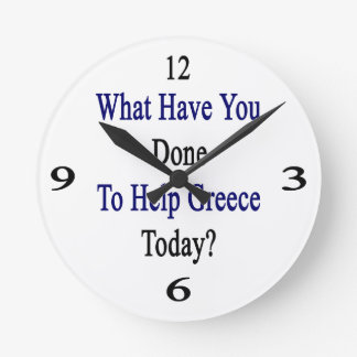 What Have You Done To Help Greece Today? Round Wall Clock