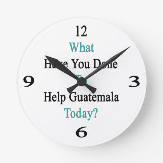 What Have You Done To Help Guatemala Today? Round Wallclock