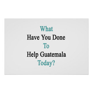 What Have You Done To Help Guatemala Today? Poster