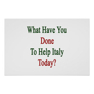 What Have You Done To Help Italy Today? Poster