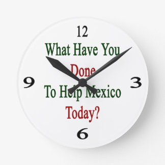 What Have You Done To Help Mexico Today? Round Wall Clock