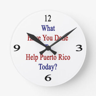 What Have You Done To Help Puerto Rico Today? Round Clocks