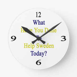 What Have You Done To Help Sweden Today? Round Clock