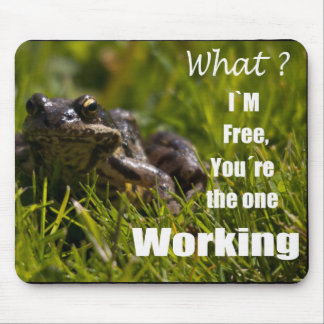 What ? I´m free, you´re the one working Mouse Pad