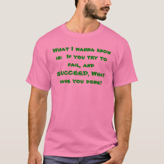 What I wanna know is:  If you try to fail, and ... T-Shirt