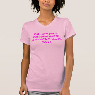 What I wanna know is:  What happens when you ge... T-Shirt