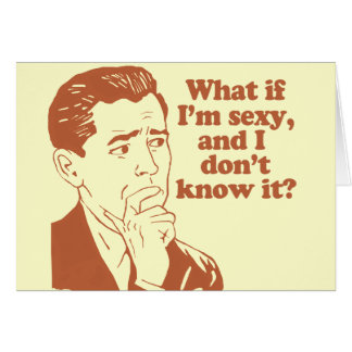 What If I'm Sexy And I Don't Know It Greeting Card