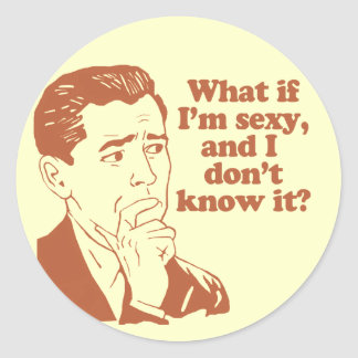 What If I'm Sexy And I Don't Know It Round Sticker