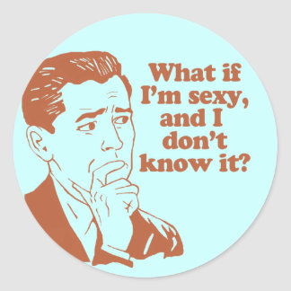 What If I'm Sexy And I Don't Know It Stickers