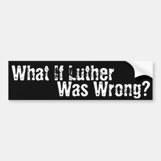 What if Luther was Wrong? Car Bumper Sticker