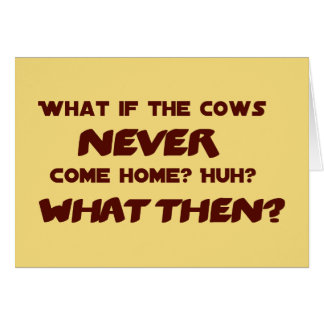 What if the Cows NEVER Come Home Greeting Card