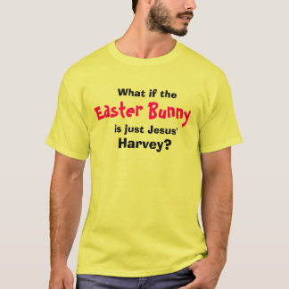 What if the, Easter Bunny, is just Jesus', Harvey? T-Shirt