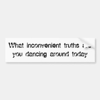 What inconvenient truths are you dancing around... bumper sticker