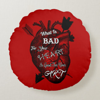 What Is Bad For Your Heart Is Good For Your Art Round Pillow