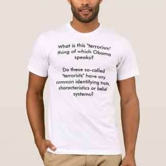 """What is this """"terrorism"""" thing of which Obama s... T-Shirt"""
