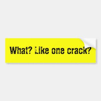 What? Like one crack? Bumper Sticker
