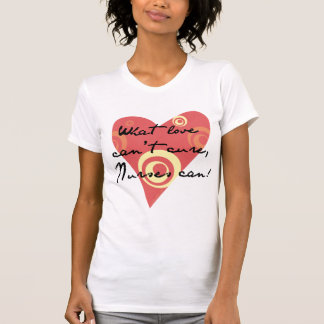 What Love Can't Cure, Nurses Can! T Shirt