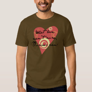What Love Can't Cure, Nurses Can! Tee Shirt