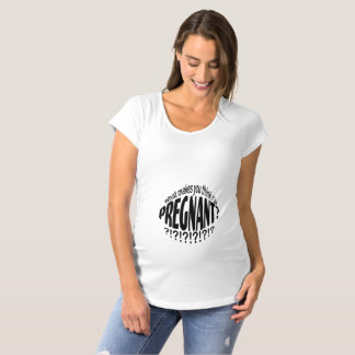What Makes You Think I'm Pregnant? Maternity T-Shirt