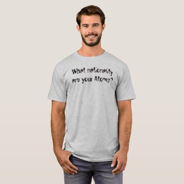 What nationality are your atoms? T-Shirt