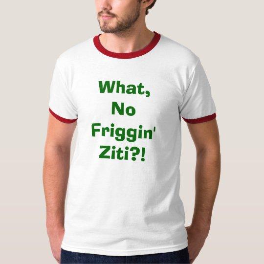 What, No Friggin' Ziti?! T-Shirt