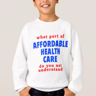 What Part of Affordable Health Care do You Not Und Sweatshirt