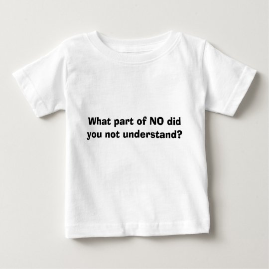 What part of NO did you not understand? Baby T-Shirt