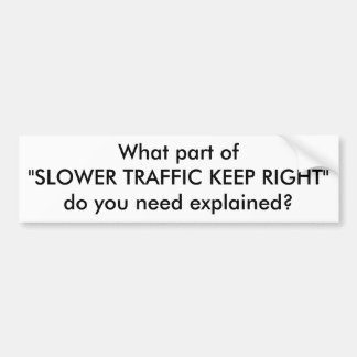 """What part of""""SLOWER TRAFFIC KEEP RIGHT""""do you n... Car Bumper Sticker"""