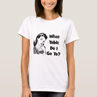 What Table Do I Go To? T-Shirt