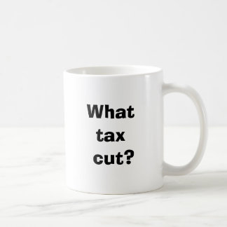 What tax cut? coffee mug