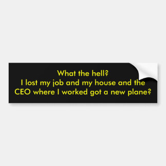 What the hell?I lost my job and my house and th... Car Bumper Sticker