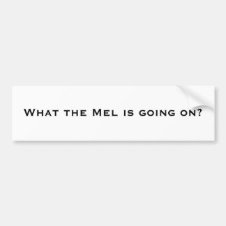 What the Mel is going on? Car Bumper Sticker