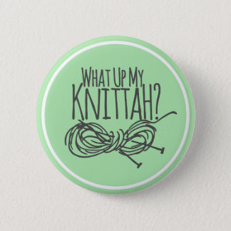 What Up My Knittah? Pinback Button