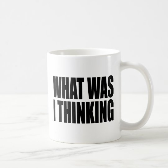 What Was I Thinking! Funny design about regrets. Coffee Mug