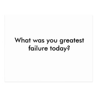 What was you greatest failure today? postcard