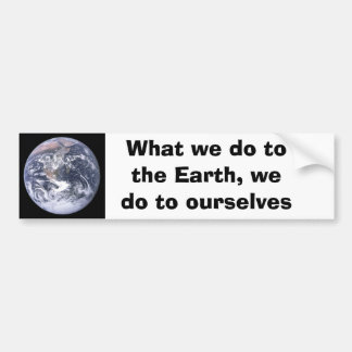 What we do to the Earth we do to ourselves Car Bumper Sticker