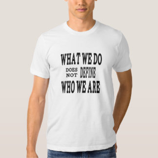 What We DO...Who we ARE T Shirt