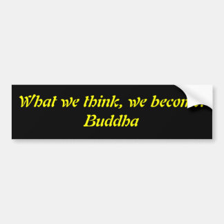What we think, we become.Buddha Bumper Sticker