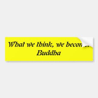 What we think, we become.Buddha Car Bumper Sticker