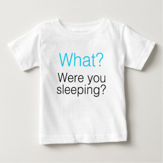 What? Were you sleeping? Baby T-Shirt