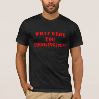 What Were You Thinking T-Shirt